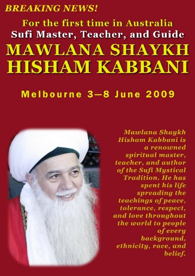 BREAKING NEWS! For the first time in Australia: Sufi Master, Teacher, and Guide: MAWLANA SHAYKH HISHAM KABBANI. Melbourne  3–8 June 2009. Mawlana Shaykh Hisham Kabbani is a renowned spiritual master, teacher, and author of the Sufi Mystical Tradition. He has spent his life spreading the teachings of peace, tolerance, respect, and love throughout the world to people of every background, ethnicity, race, and belief.